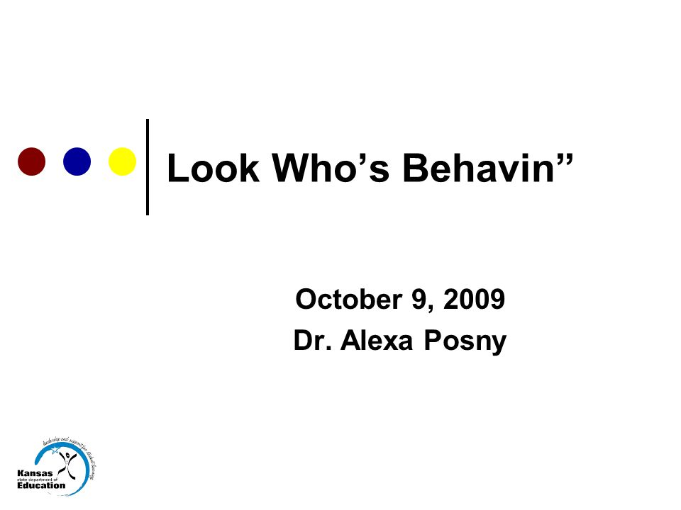 Look Who's Behavin October 9, 2009 Dr. Alexa Posny
