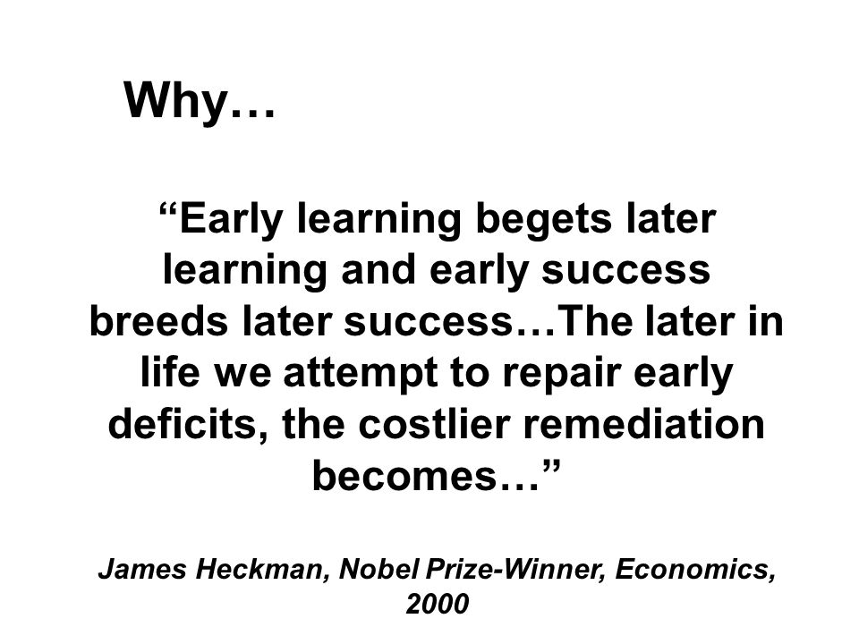 Early learning begets later learning and early success breeds later success…The later in life we attempt to repair early deficits, the costlier remediation becomes… James Heckman, Nobel Prize-Winner, Economics, 2000 Why…