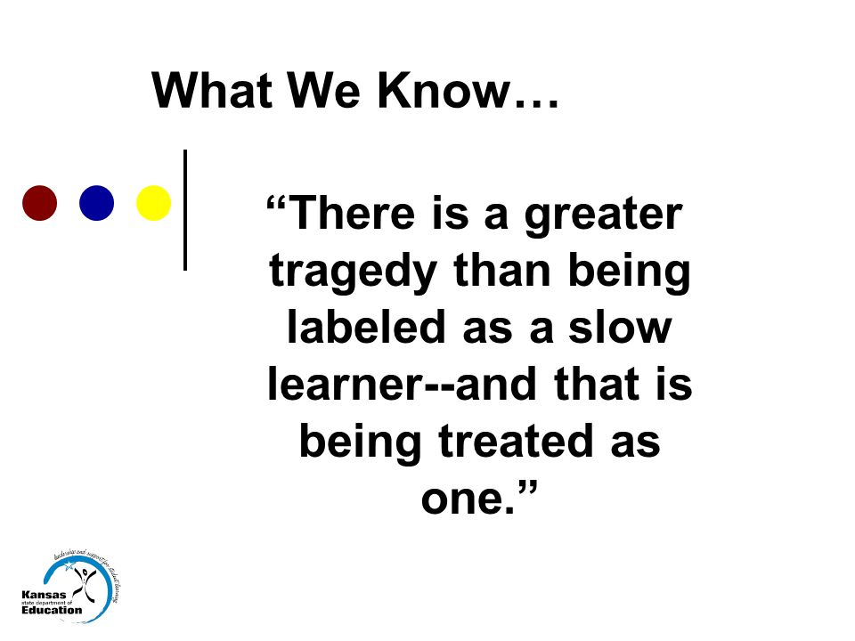 What We Know… There is a greater tragedy than being labeled as a slow learner--and that is being treated as one.