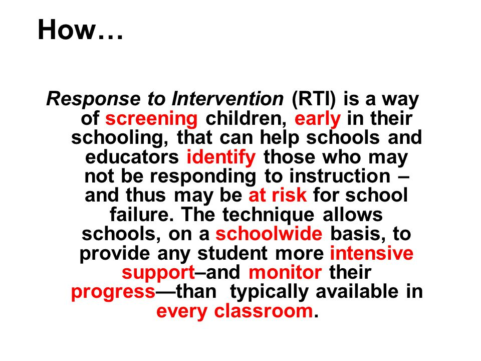 Response to Intervention (RTI) is a way of screening children, early in their schooling, that can help schools and educators identify those who may not be responding to instruction – and thus may be at risk for school failure.