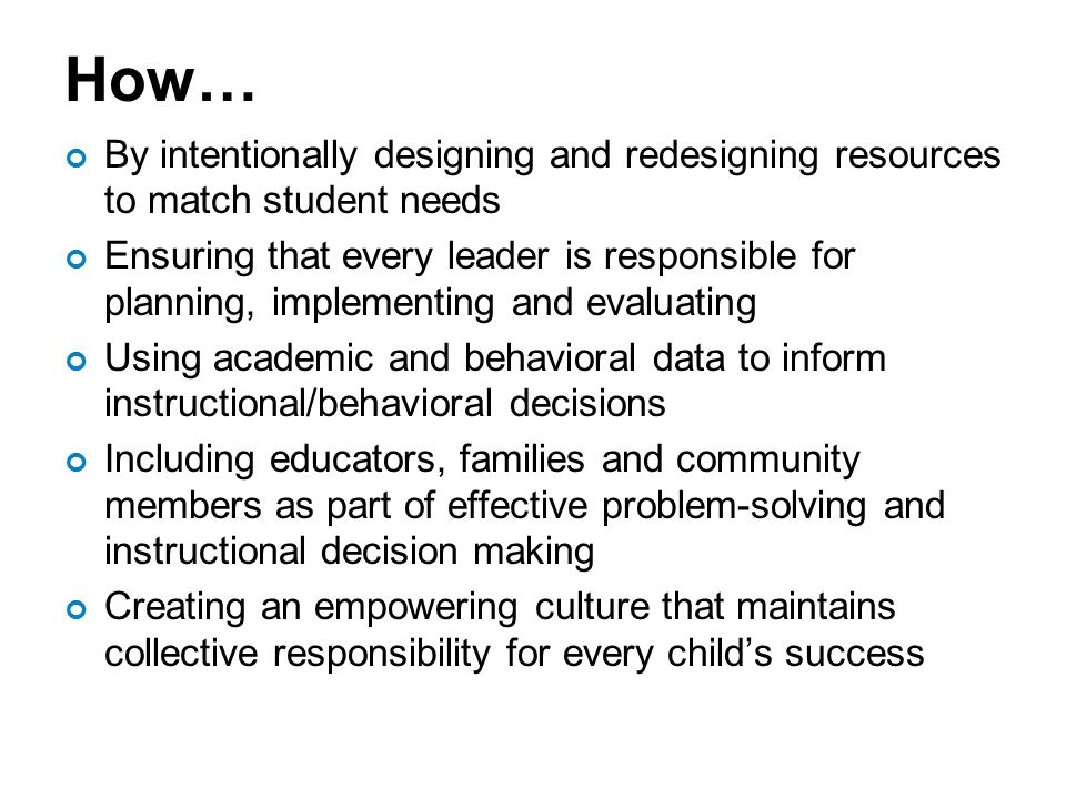 How… By intentionally designing and redesigning resources to match student needs Ensuring that every leader is responsible for planning, implementing and evaluating Using academic and behavioral data to inform instructional/behavioral decisions Including educators, families and community members as part of effective problem-solving and instructional decision making Creating an empowering culture that maintains collective responsibility for every child's success
