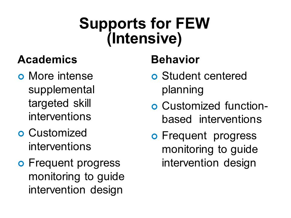 Academics More intense supplemental targeted skill interventions Customized interventions Frequent progress monitoring to guide intervention design Behavior Student centered planning Customized function- based interventions Frequent progress monitoring to guide intervention design Supports for FEW (Intensive)