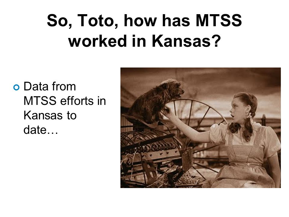 So, Toto, how has MTSS worked in Kansas Data from MTSS efforts in Kansas to date…