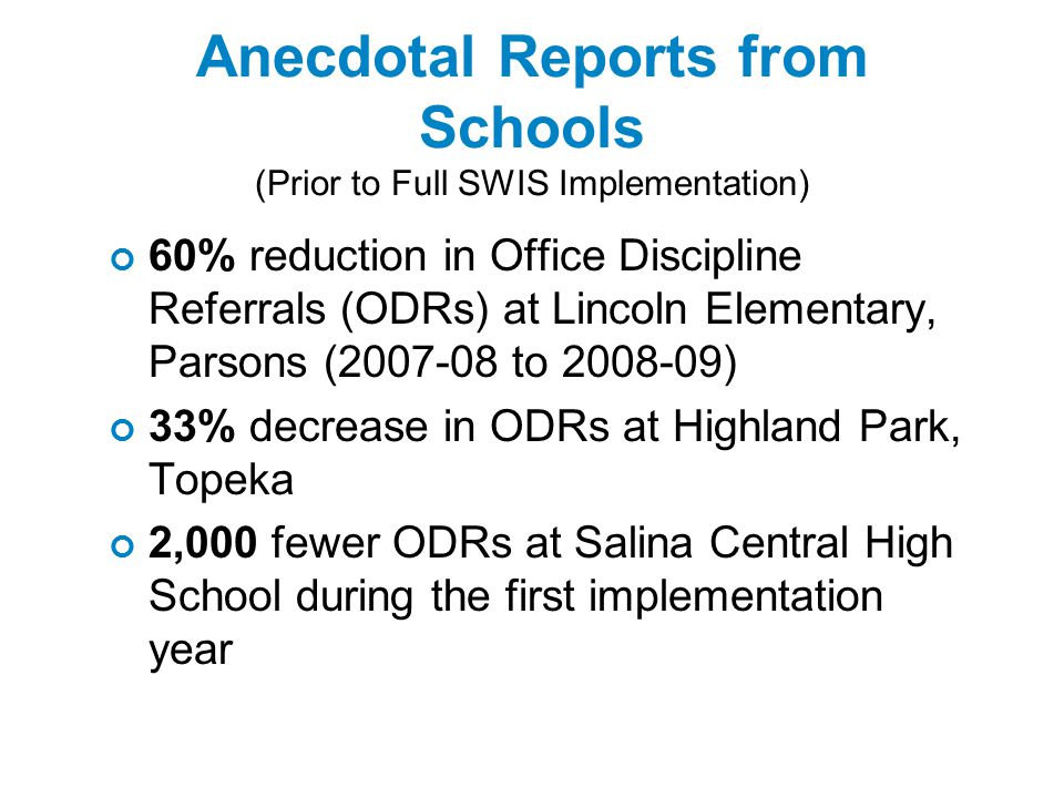 Anecdotal Reports from Schools (Prior to Full SWIS Implementation) 60% reduction in Office Discipline Referrals (ODRs) at Lincoln Elementary, Parsons (2007-08 to 2008-09) 33% decrease in ODRs at Highland Park, Topeka 2,000 fewer ODRs at Salina Central High School during the first implementation year