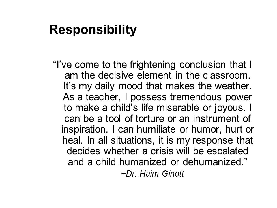 Responsibility I've come to the frightening conclusion that I am the decisive element in the classroom.