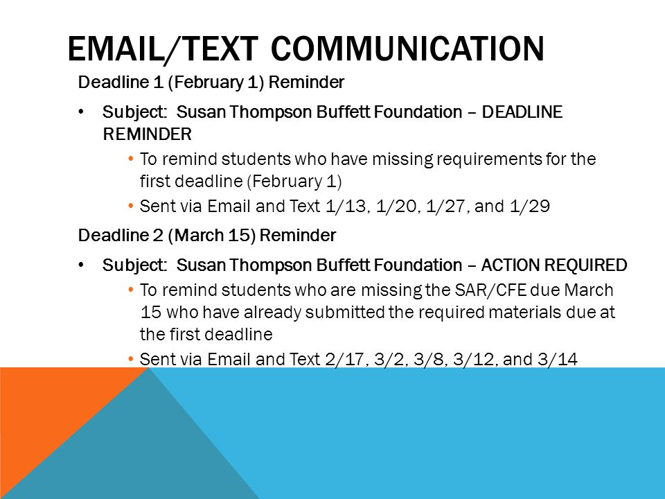 EMAIL/TEXT COMMUNICATION Deadline 1 (February 1) Reminder Subject: Susan Thompson Buffett Foundation – DEADLINE REMINDER To remind students who have missing requirements for the first deadline (February 1) Sent via Email and Text 1/13, 1/20, 1/27, and 1/29 Deadline 2 (March 15) Reminder Subject: Susan Thompson Buffett Foundation – ACTION REQUIRED To remind students who are missing the SAR/CFE due March 15 who have already submitted the required materials due at the first deadline Sent via Email and Text 2/17, 3/2, 3/8, 3/12, and 3/14