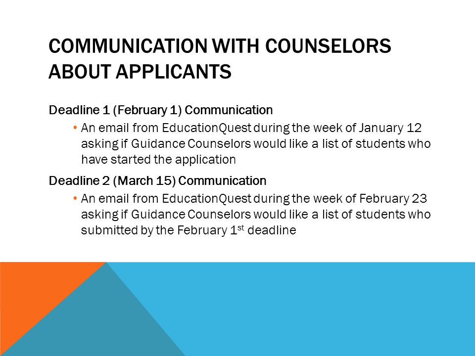 COMMUNICATION WITH COUNSELORS ABOUT APPLICANTS Deadline 1 (February 1) Communication An email from EducationQuest during the week of January 12 asking if Guidance Counselors would like a list of students who have started the application Deadline 2 (March 15) Communication An email from EducationQuest during the week of February 23 asking if Guidance Counselors would like a list of students who submitted by the February 1 st deadline