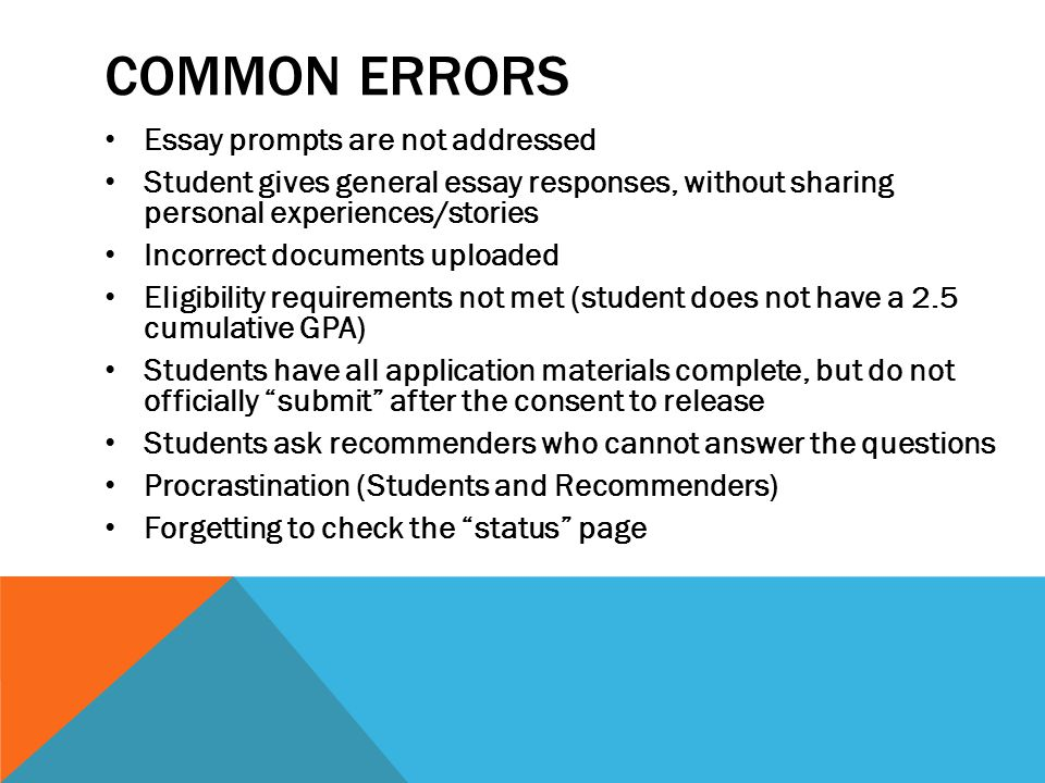 COMMON ERRORS Essay prompts are not addressed Student gives general essay responses, without sharing personal experiences/stories Incorrect documents uploaded Eligibility requirements not met (student does not have a 2.5 cumulative GPA) Students have all application materials complete, but do not officially submit after the consent to release Students ask recommenders who cannot answer the questions Procrastination (Students and Recommenders) Forgetting to check the status page