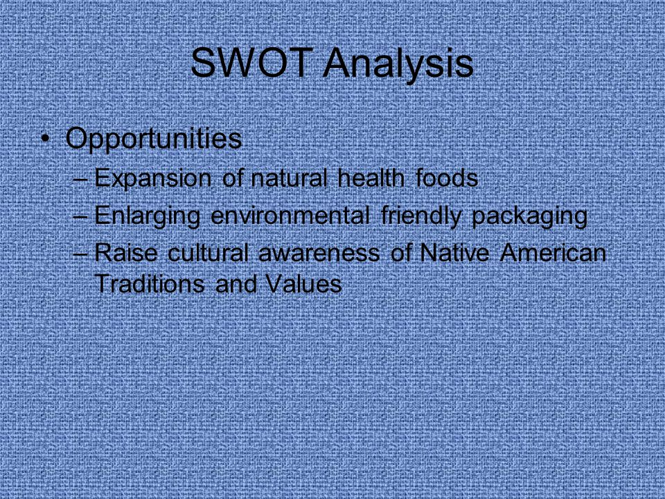 SWOT Analysis Opportunities –Expansion of natural health foods –Enlarging environmental friendly packaging –Raise cultural awareness of Native American Traditions and Values