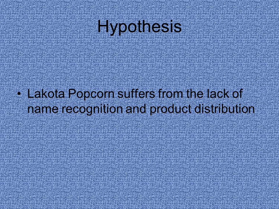 Hypothesis Lakota Popcorn suffers from the lack of name recognition and product distribution