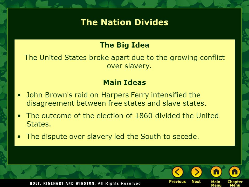 The Nation Divides The Big Idea The United States broke apart due to the growing conflict over slavery. Main Ideas John Brown ' s raid on Harpers Ferr