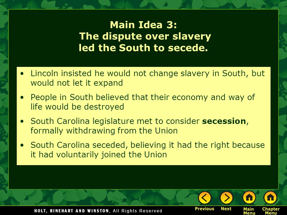 Main Idea 3: The dispute over slavery led the South to secede. Lincoln insisted he would not change slavery in South, but would not let it expand Peop
