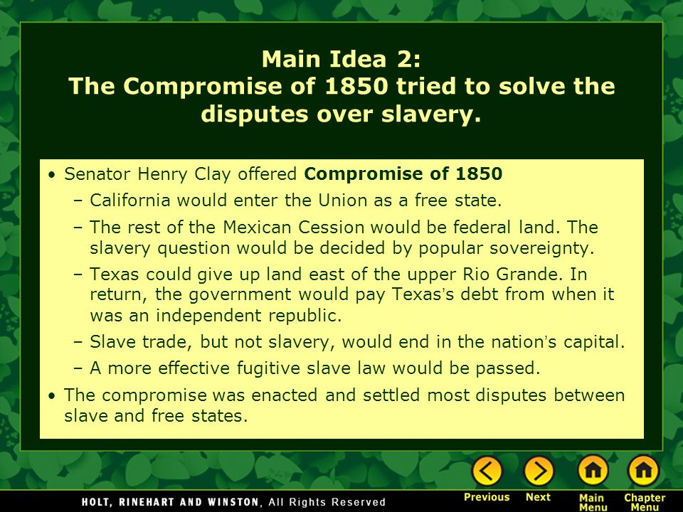 Main Idea 2: The Compromise of 1850 tried to solve the disputes over slavery. Senator Henry Clay offered Compromise of 1850 –California would enter th