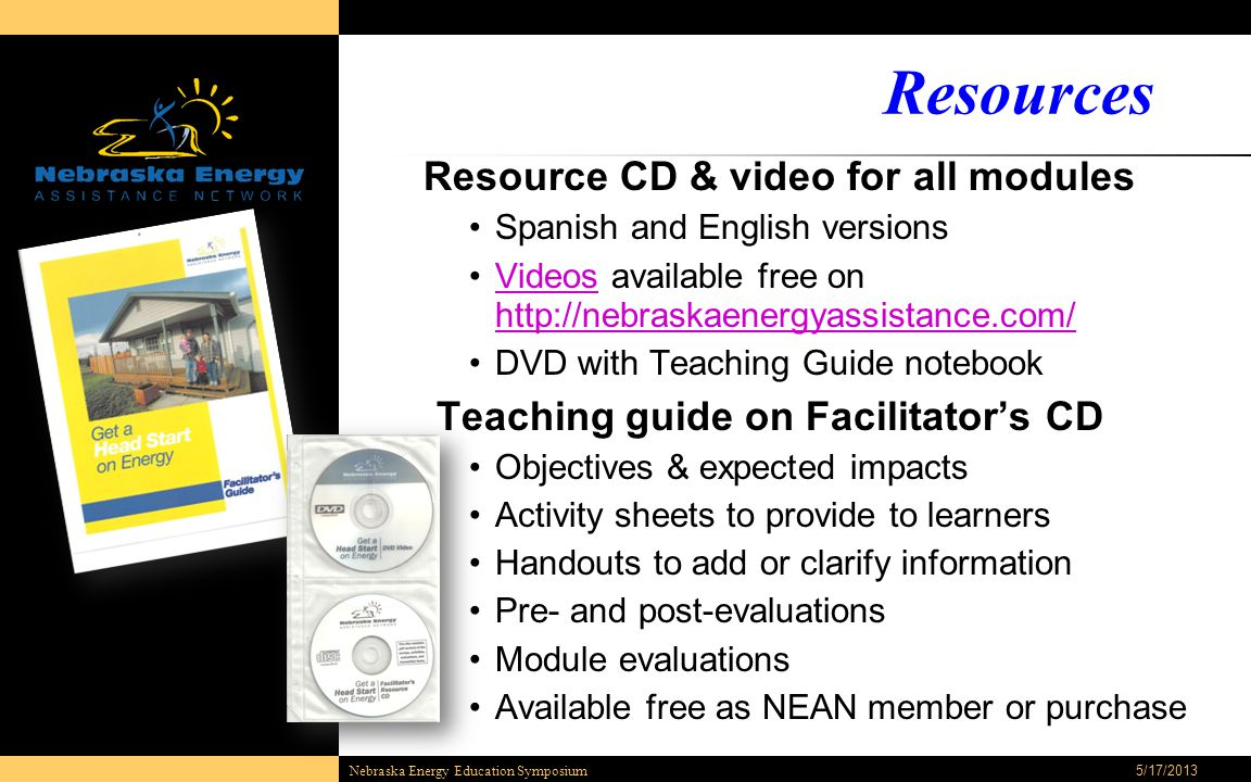 Resources Resource CD & video for all modules Spanish and English versions Videos available free on http://nebraskaenergyassistance.com/Videos http://nebraskaenergyassistance.com/ DVD with Teaching Guide notebook Teaching guide on Facilitator's CD Objectives & expected impacts Activity sheets to provide to learners Handouts to add or clarify information Pre- and post-evaluations Module evaluations Available free as NEAN member or purchase 5/17/2013Nebraska Energy Education Symposium