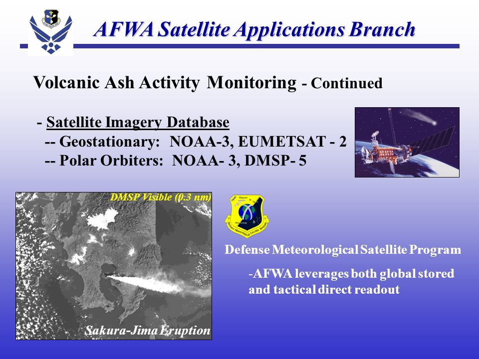 Volcanic Ash Activity Monitoring - Continued - Satellite Imagery Database -- Geostationary: NOAA-3, EUMETSAT - 2 -- Polar Orbiters: NOAA- 3, DMSP- 5 AFWA Satellite Applications Branch AFWA Satellite Applications Branch DMSP Visible (0.3 nm) Sakura-Jima Eruption Defense Meteorological Satellite Program -AFWA leverages both global stored and tactical direct readout