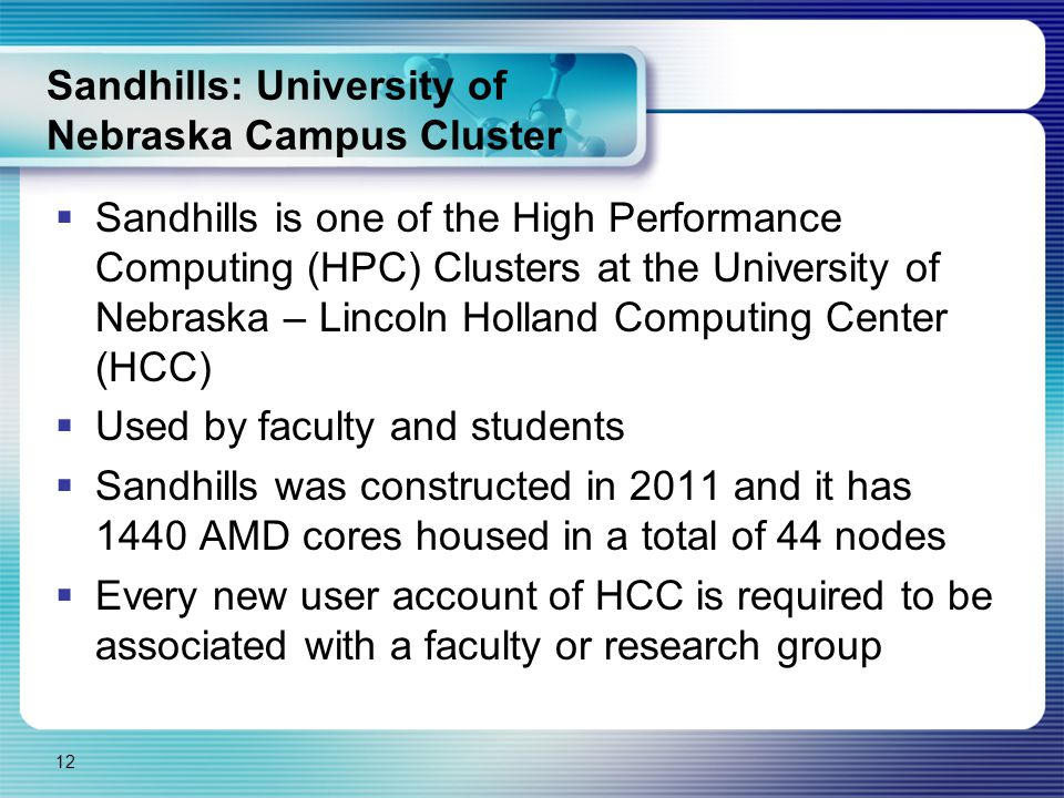 Sandhills: University of Nebraska Campus Cluster  Sandhills is one of the High Performance Computing (HPC) Clusters at the University of Nebraska – Lincoln Holland Computing Center (HCC)  Used by faculty and students  Sandhills was constructed in 2011 and it has 1440 AMD cores housed in a total of 44 nodes  Every new user account of HCC is required to be associated with a faculty or research group 12