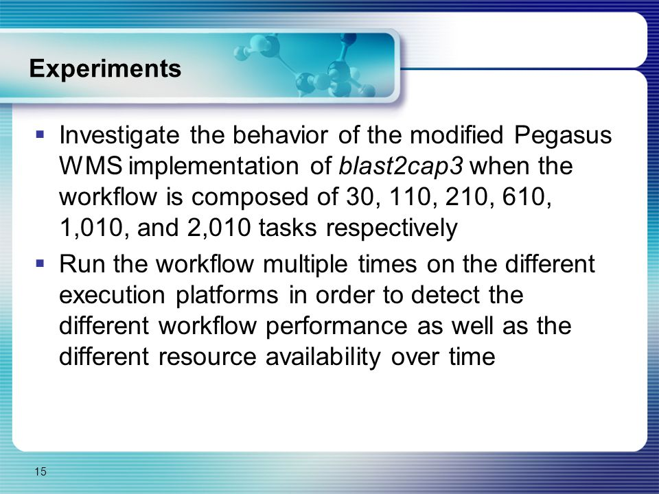 Experiments  Investigate the behavior of the modified Pegasus WMS implementation of blast2cap3 when the workflow is composed of 30, 110, 210, 610, 1,