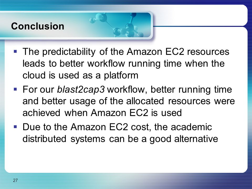Conclusion  The predictability of the Amazon EC2 resources leads to better workflow running time when the cloud is used as a platform  For our blast