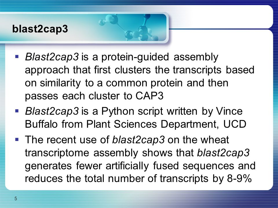 blast2cap3  Blast2cap3 is a protein-guided assembly approach that first clusters the transcripts based on similarity to a common protein and then passes each cluster to CAP3  Blast2cap3 is a Python script written by Vince Buffalo from Plant Sciences Department, UCD  The recent use of blast2cap3 on the wheat transcriptome assembly shows that blast2cap3 generates fewer artificially fused sequences and reduces the total number of transcripts by 8-9% 5