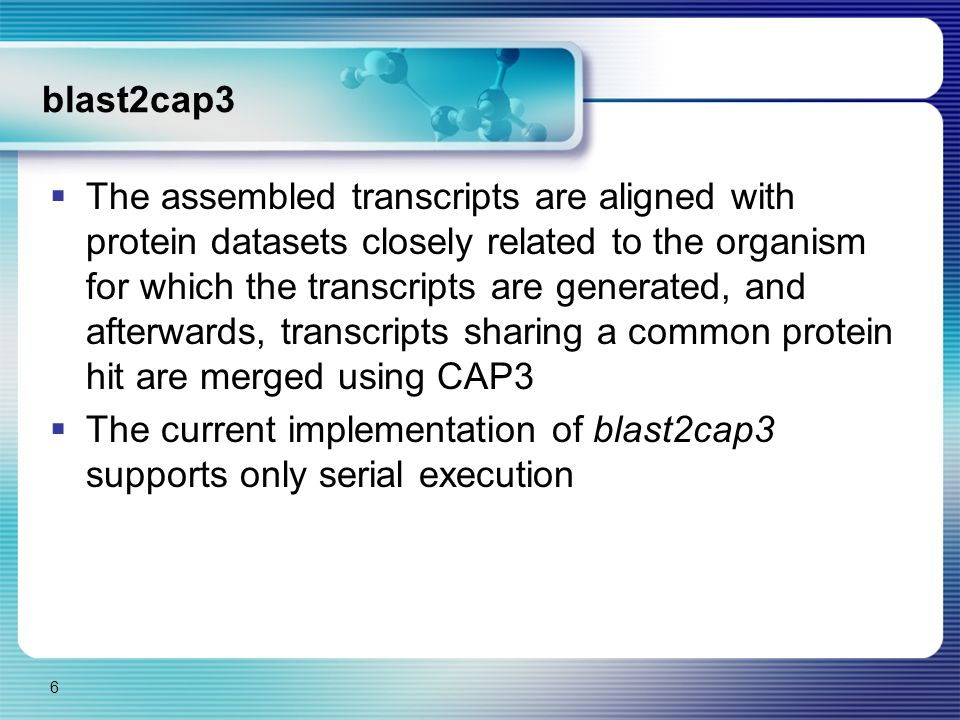blast2cap3  The assembled transcripts are aligned with protein datasets closely related to the organism for which the transcripts are generated, and afterwards, transcripts sharing a common protein hit are merged using CAP3  The current implementation of blast2cap3 supports only serial execution 6