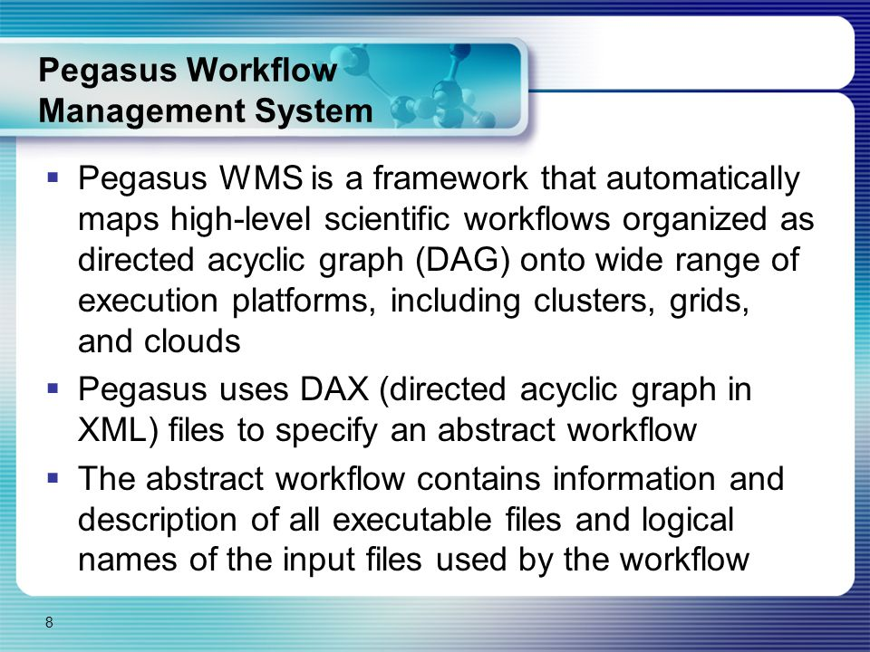 Pegasus Workflow Management System  Pegasus WMS is a framework that automatically maps high-level scientific workflows organized as directed acyclic graph (DAG) onto wide range of execution platforms, including clusters, grids, and clouds  Pegasus uses DAX (directed acyclic graph in XML) files to specify an abstract workflow  The abstract workflow contains information and description of all executable files and logical names of the input files used by the workflow 8