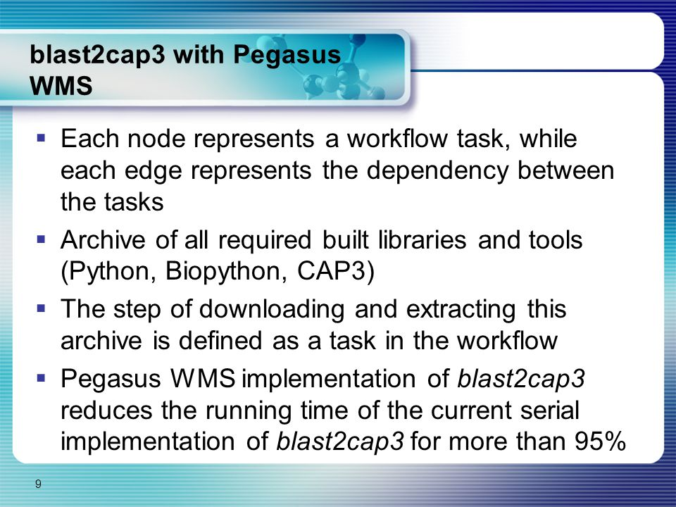 blast2cap3 with Pegasus WMS  Each node represents a workflow task, while each edge represents the dependency between the tasks  Archive of all required built libraries and tools (Python, Biopython, CAP3)  The step of downloading and extracting this archive is defined as a task in the workflow  Pegasus WMS implementation of blast2cap3 reduces the running time of the current serial implementation of blast2cap3 for more than 95% 9