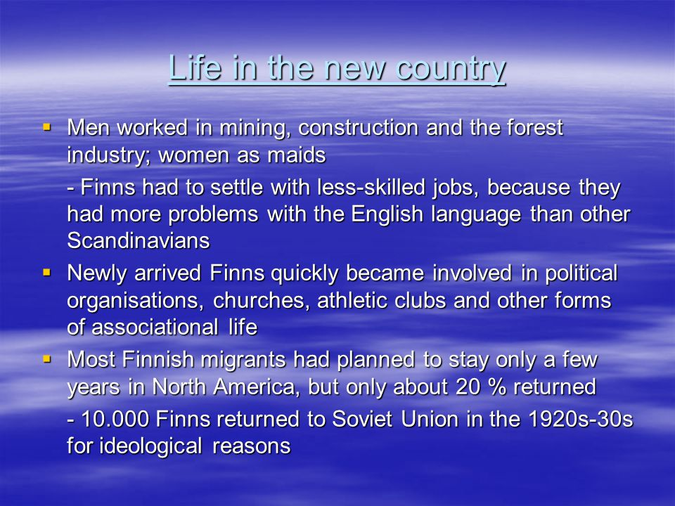 Life in the new country  Men worked in mining, construction and the forest industry; women as maids - Finns had to settle with less-skilled jobs, because they had more problems with the English language than other Scandinavians  Newly arrived Finns quickly became involved in political organisations, churches, athletic clubs and other forms of associational life  Most Finnish migrants had planned to stay only a few years in North America, but only about 20 % returned - 10.000 Finns returned to Soviet Union in the 1920s-30s for ideological reasons