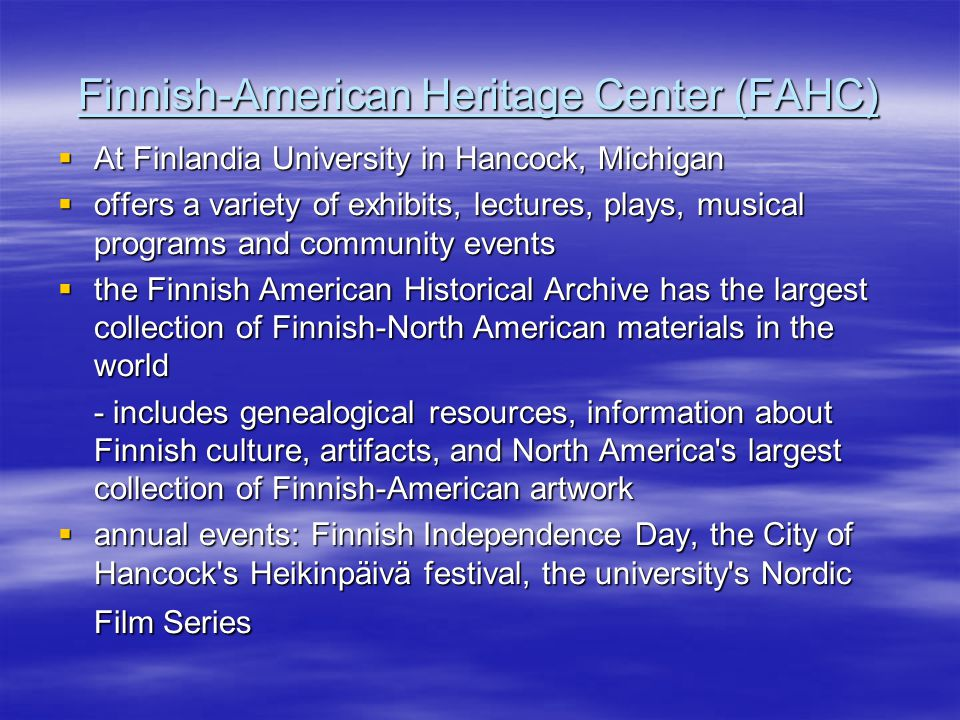 Finnish-American Heritage Center (FAHC)  At Finlandia University in Hancock, Michigan  offers a variety of exhibits, lectures, plays, musical programs and community events  the Finnish American Historical Archive has the largest collection of Finnish-North American materials in the world - includes genealogical resources, information about Finnish culture, artifacts, and North America s largest collection of Finnish-American artwork  annual events: Finnish Independence Day, the City of Hancock s Heikinpäivä festival, the university s Nordic Film Series
