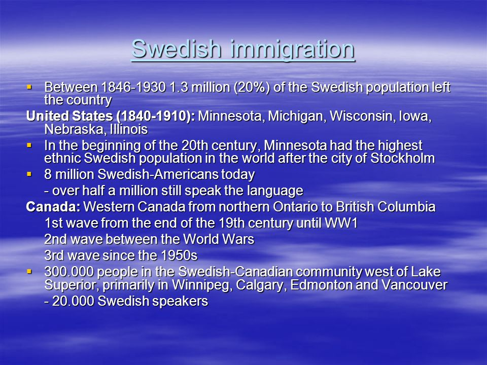 Swedish immigration  Between 1846-1930 1.3 million (20%) of the Swedish population left the country United States (1840-1910): Minnesota, Michigan, Wisconsin, Iowa, Nebraska, Illinois  In the beginning of the 20th century, Minnesota had the highest ethnic Swedish population in the world after the city of Stockholm  8 million Swedish-Americans today - over half a million still speak the language Canada: Western Canada from northern Ontario to British Columbia 1st wave from the end of the 19th century until WW1 2nd wave between the World Wars 3rd wave since the 1950s  300.000 people in the Swedish-Canadian community west of Lake Superior, primarily in Winnipeg, Calgary, Edmonton and Vancouver - 20.000 Swedish speakers