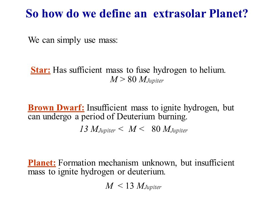 So how do we define an extrasolar Planet? We can simply use mass: Star: Has sufficient mass to fuse hydrogen to helium. M > 80 M Jupiter Brown Dwarf: