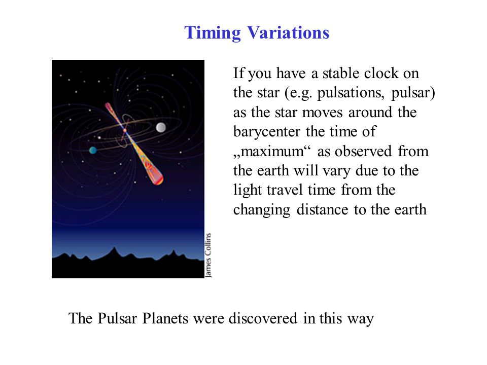 """Timing Variations If you have a stable clock on the star (e.g. pulsations, pulsar) as the star moves around the barycenter the time of """"maximum"""" as ob"""