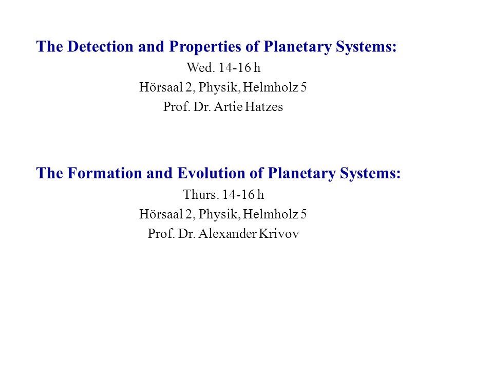 The Detection and Properties of Planetary Systems: Wed. 14-16 h Hörsaal 2, Physik, Helmholz 5 Prof. Dr. Artie Hatzes The Formation and Evolution of Pl