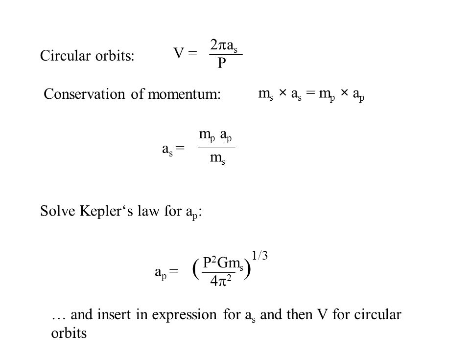 Circular orbits: V = 2as2as P Conservation of momentum: m s × a s = m p × a p a s = m p a p msms Solve Kepler's law for a p : a p = P 2 Gm s 4242