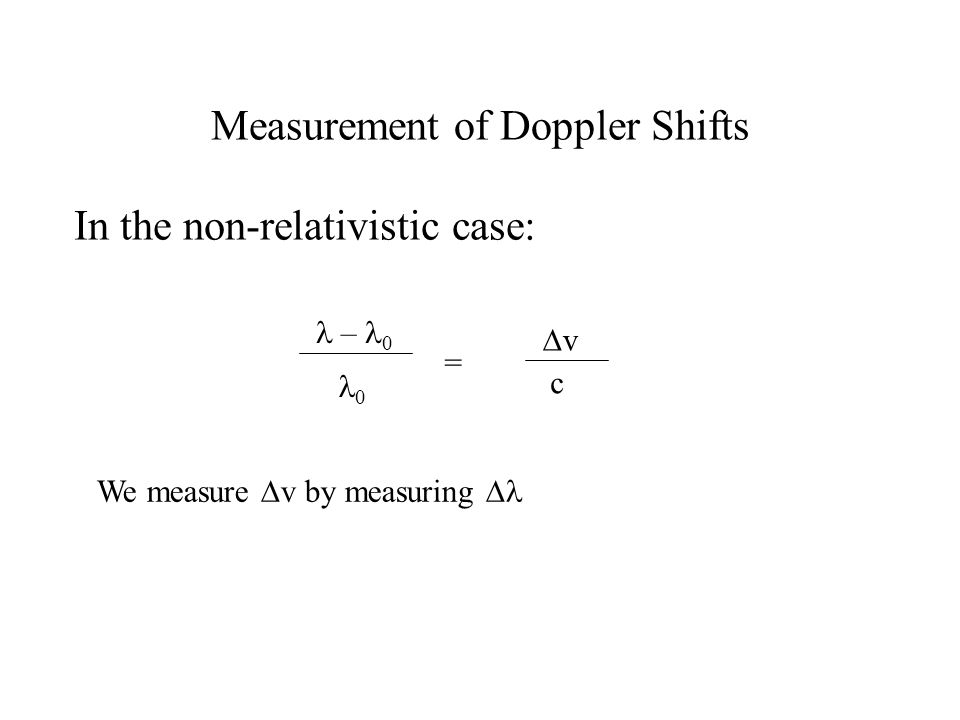 Measurement of Doppler Shifts In the non-relativistic case: – 0 0 = vv c We measure  v by measuring 