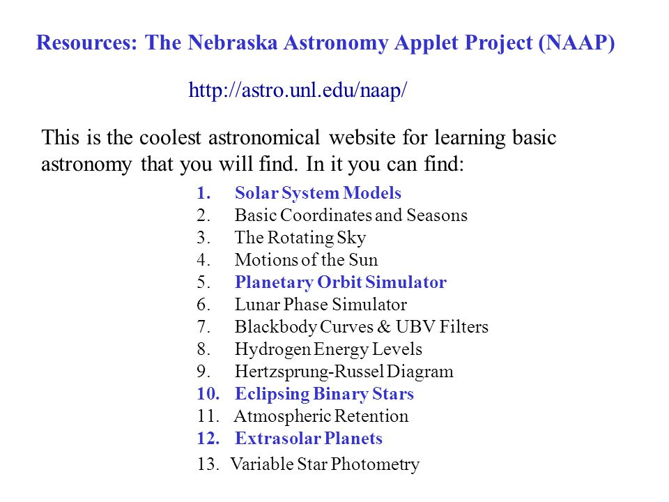 Resources: The Nebraska Astronomy Applet Project (NAAP) This is the coolest astronomical website for learning basic astronomy that you will find. In i