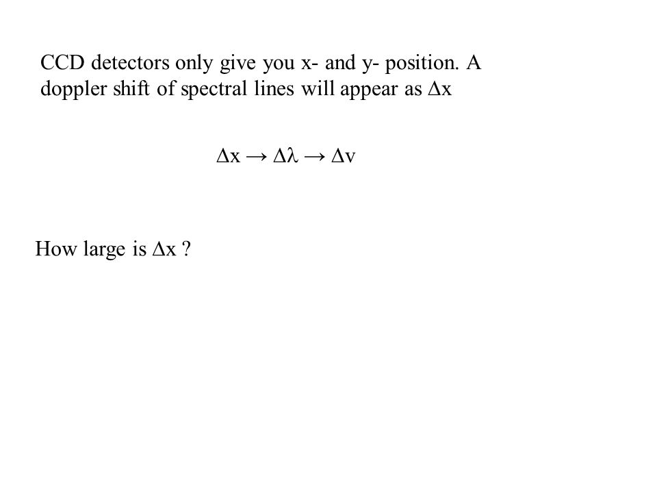 CCD detectors only give you x- and y- position. A doppler shift of spectral lines will appear as  x  x →  →  v How large is  x ?