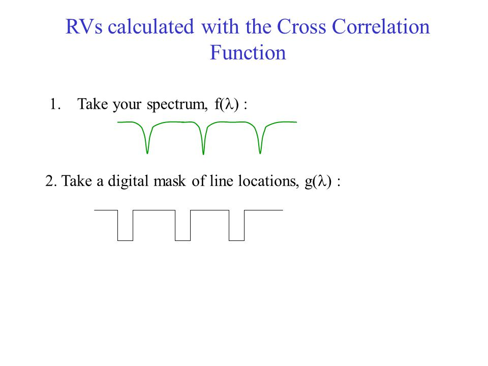 RVs calculated with the Cross Correlation Function 1. Take your spectrum, f( ) : 2. Take a digital mask of line locations, g( ) :