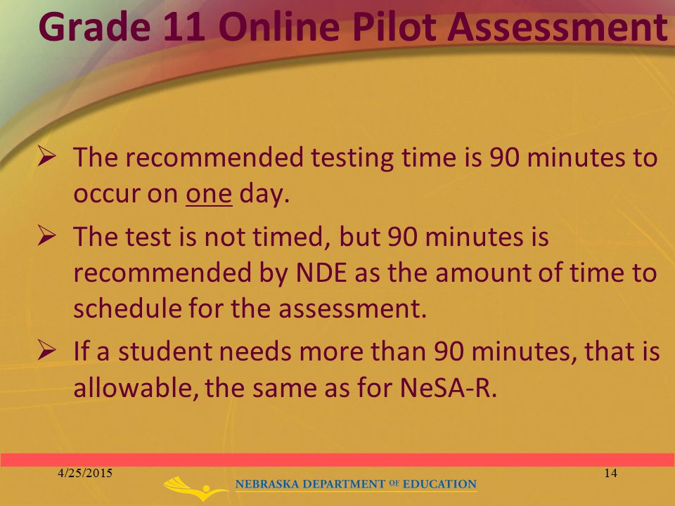 Grade 11 Online Pilot Assessment  The recommended testing time is 90 minutes to occur on one day.  The test is not timed, but 90 minutes is recommen