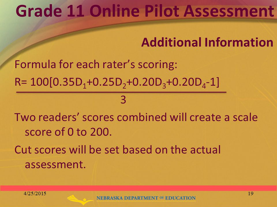 Grade 11 Online Pilot Assessment Formula for each rater's scoring: R= 100[0.35D 1 +0.25D 2 +0.20D 3 +0.20D 4 -1] 3 Two readers' scores combined will c