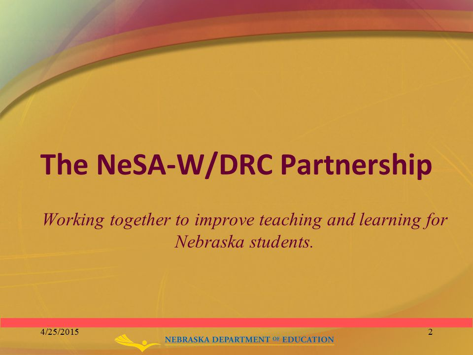 The NeSA-W/DRC Partnership Working together to improve teaching and learning for Nebraska students. 4/25/20152