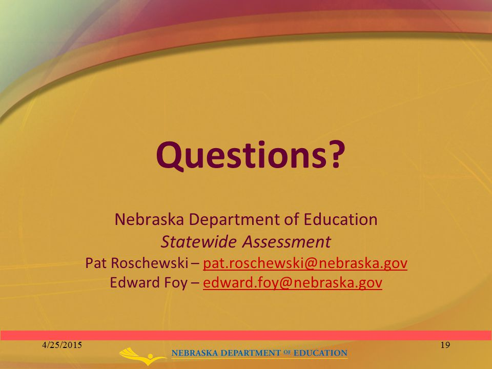 Questions? Nebraska Department of Education Statewide Assessment Pat Roschewski – pat.roschewski@nebraska.govpat.roschewski@nebraska.gov Edward Foy –