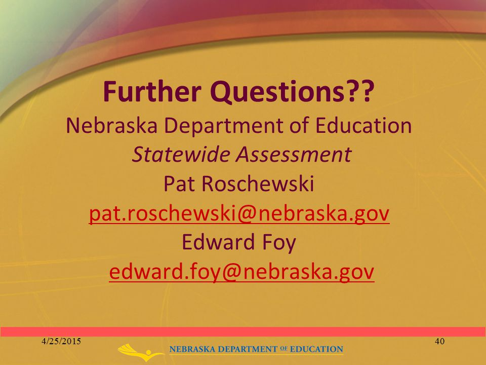 Further Questions?? Nebraska Department of Education Statewide Assessment Pat Roschewski pat.roschewski@nebraska.gov Edward Foy edward.foy@nebraska.go