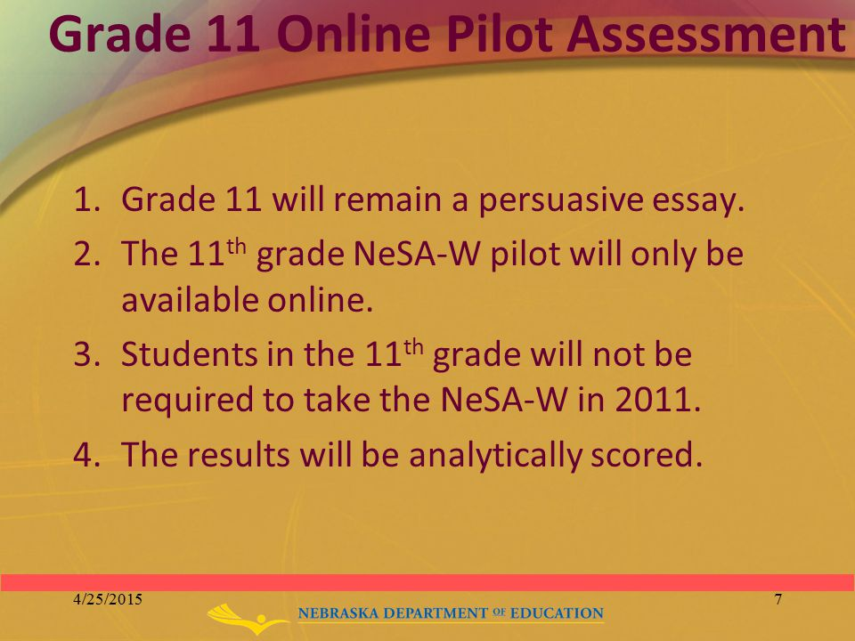 Grade 11 Online Pilot Assessment 1.Grade 11 will remain a persuasive essay. 2.The 11 th grade NeSA-W pilot will only be available online. 3.Students i