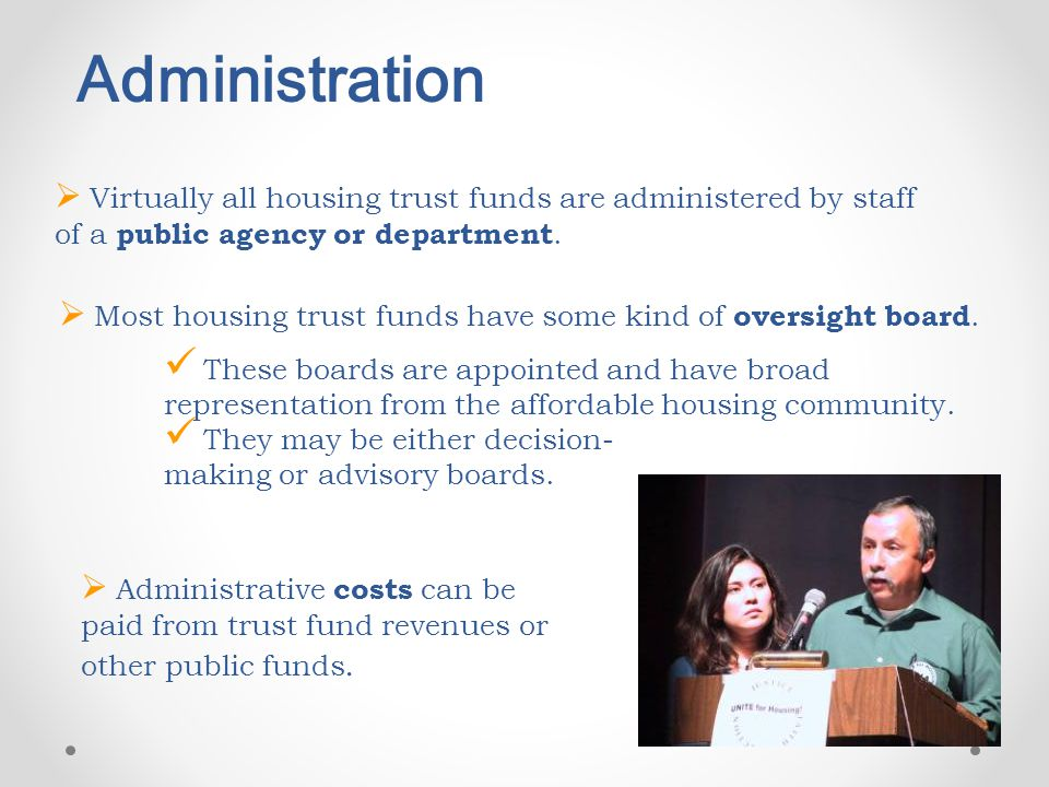 Administration  Virtually all housing trust funds are administered by staff of a public agency or department.