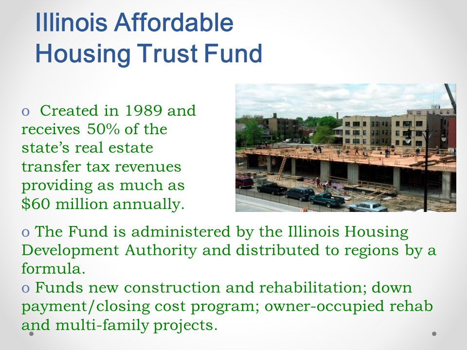 Illinois Affordable Housing Trust Fund o Created in 1989 and receives 50% of the state's real estate transfer tax revenues providing as much as $60 million annually.