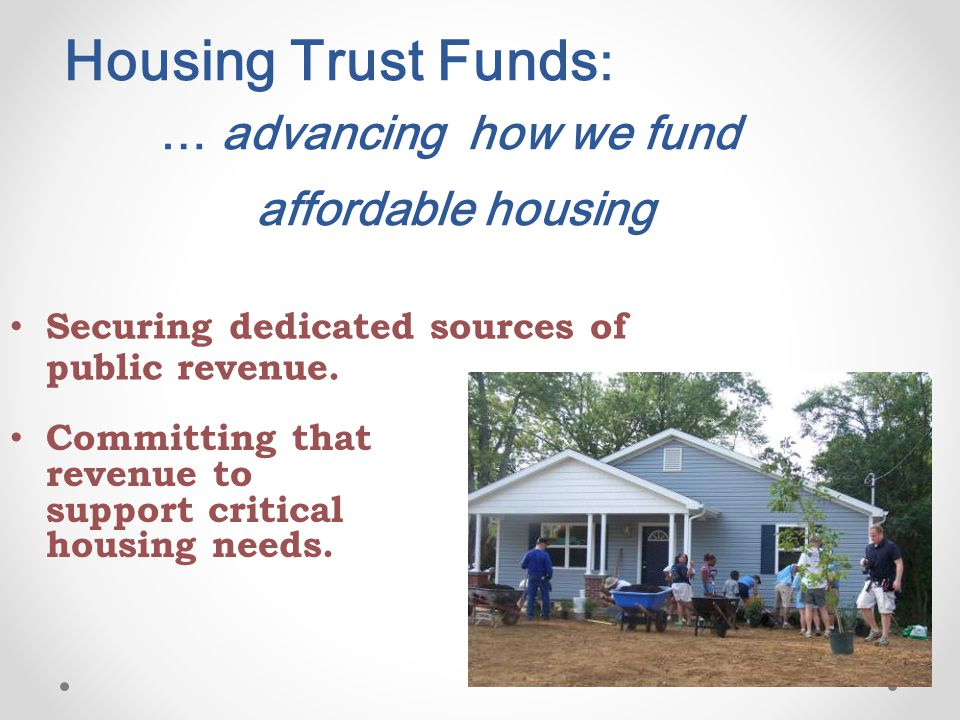 Housing Trust Funds : … advancing how we fund affordable housing Securing dedicated sources of public revenue.