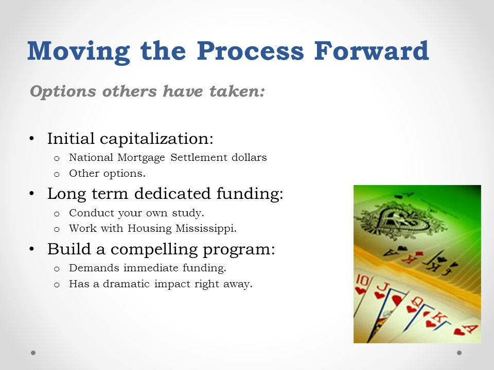 Moving the Process Forward Options others have taken: Initial capitalization: o National Mortgage Settlement dollars o Other options.