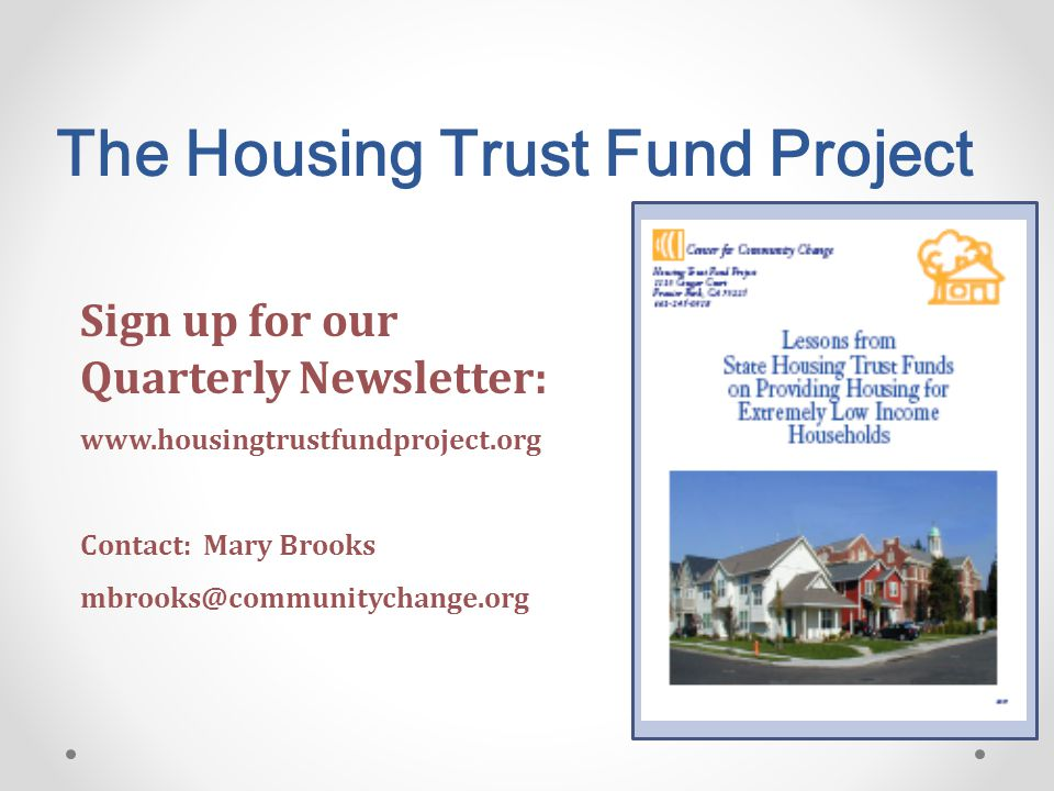 The Housing Trust Fund Project Sign up for our Quarterly Newsletter: www.housingtrustfundproject.org Contact: Mary Brooks mbrooks@communitychange.org