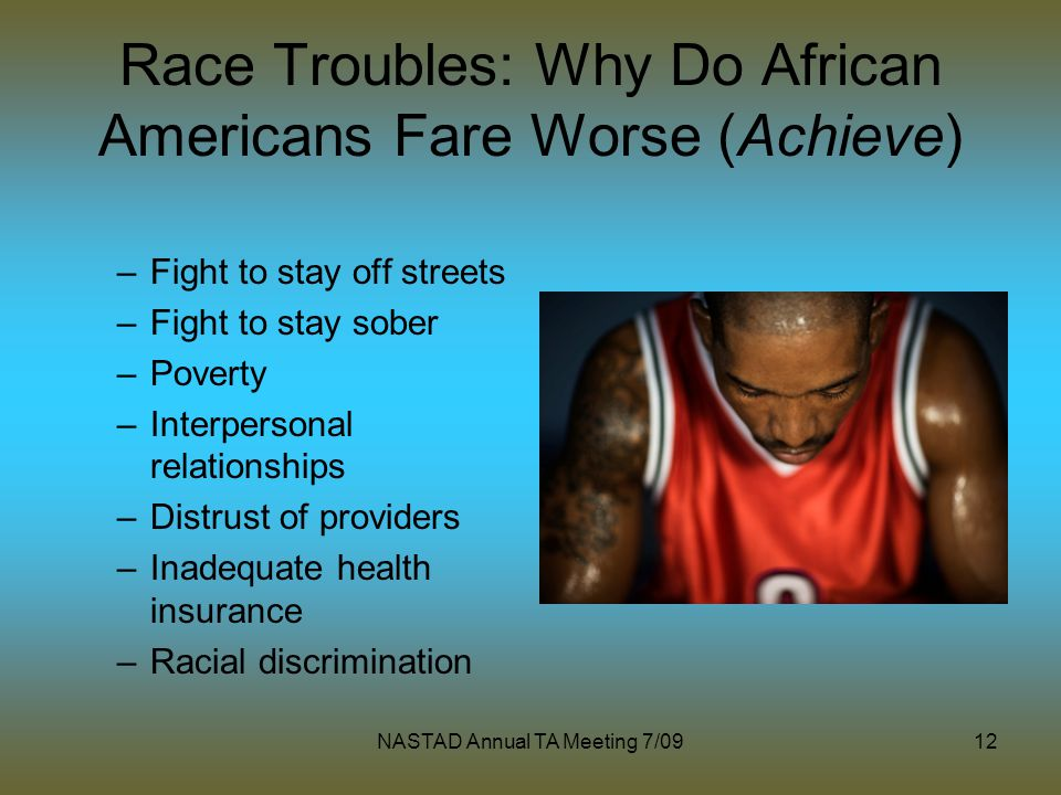 NASTAD Annual TA Meeting 7/0912 Race Troubles: Why Do African Americans Fare Worse (Achieve) –Fight to stay off streets –Fight to stay sober –Poverty