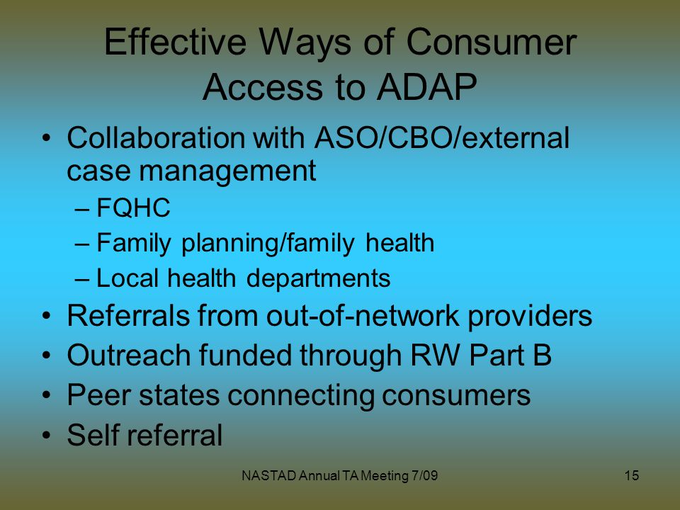 NASTAD Annual TA Meeting 7/0915 Effective Ways of Consumer Access to ADAP Collaboration with ASO/CBO/external case management –FQHC –Family planning/family health –Local health departments Referrals from out-of-network providers Outreach funded through RW Part B Peer states connecting consumers Self referral